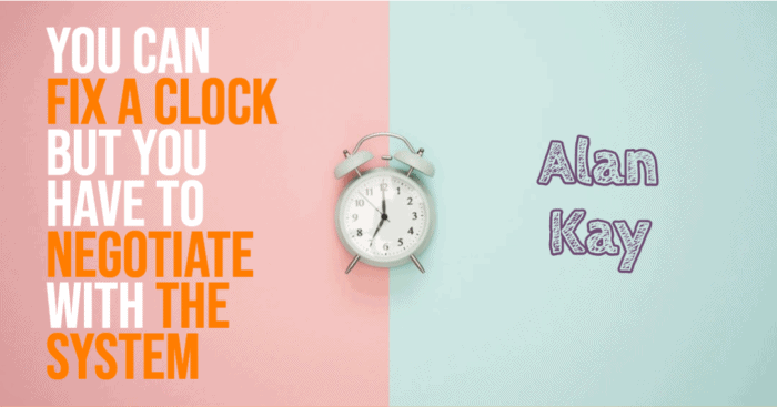 You can fix a clock but you have to negotiate with the system - Alan Kay